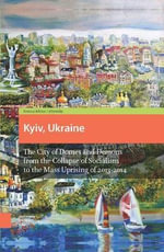 Kyiv, Ukraine : The City of Domes and Demons from the Collapse of Socialism to the Mass Uprising of 2013-2014 - Roman Adrian Cybriwsky