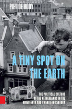A Tiny Spot on the Earth : The Political Culture of the Netherlands in the Nineteenth and Twentieth Century - Piet de Rooy