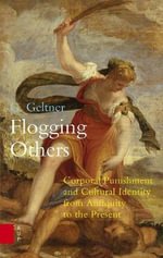 Flogging Others : Corporal Punishment and Cultural Identity from Antiquity to the Present - G. Geltner