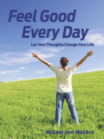 Feel Good Every Day : Let Your Thoughts Change Your Life - Mikael von Matérn