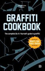 Graffiti Cookbook : The Complete Do-It-Yourself-guide to Graffiti - Björn Almqvist
