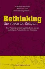 Rethinking the Space for Religion : New Actors in Central & Southeast Europe on Religion, Authenticity & Belonging - Catharina Raudvere