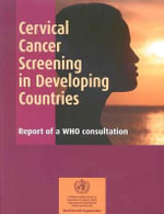 Cervical Cancer Screening in Developing Countries : Report of a WHO Consultation :  Report of a WHO Consultation - World Health Organization