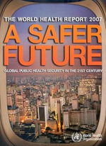 The World Health Report 2007 :  A Safer Future - Global Public Health Security in the 21st Century - World Health Organization