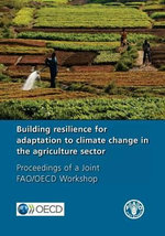 Building Resilience for Adaptation to Climate Change in the Agriculture Sector : Proceedings of a Joint Fao/OECD Workshop - Food and Agriculture Organization of the United Nations