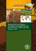 Global Soil Partnership Technical Report : State of the Art Report on Global and Regional Soil Information: Where Are We? Where to Go? - Food and Agriculture Organization of the United Nations