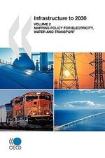 Infrastructure to 2030 Vol. 2 : Mapping Policy for Electricity, Water and Transport : Mapping Policy for Electricity, Water and Transport - Publishing Oecd Publishing