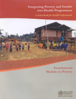 Integrating Poverty and Gender into Health Programmes: A Sourcebook for Health Professionals : Foundational Module on Poverty :  A Sourcebook for Health Professionals : Foundational Module on Poverty - Who Regional Office for the Western Pacific