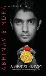 A Shot at History : My Obsessive Journey to Olympic Gold - Abhinav Bindra