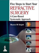 Five Steps to Start Your Refractive Surgery : A Case-Based Systematic Approach - Mazen M. Sinjab