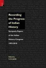 Recording the Progress of Indian History : Symposia Papers of the Indian History Congress, 1992-2010