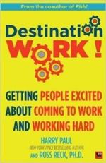 Destination Work! : Getting People Excited About Coming to Work and Working Hard - Harry Paul