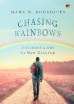 Chasing Rainbows : A student guide to New Zealand - Mark W Rodrigues