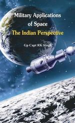 Military Application of Space : The Indian Perspectives - R. K. Singh