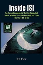 Inside ISI : The Story and Involvement of the ISI, Afghan Jihad, Taliban, Al-Qaeda, 9/11, Osama Bin Laden, 26/11 and the Future of Al-Qaeda - S. K. Datta