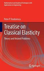 Treatise on Classical Elasticity : Mathematical and Analytical Techniques with Applications to Engineering Ser. - Petre P. Teodorescu