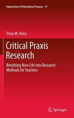 Critical Praxis Research : Breathing New Life into Research Methods for Teachers - Tricia M. Kress