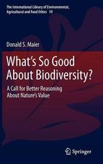 What's So Good About Biodiversity? : A Call for Better Reasoning about Nature's Value - Donald S. Maier