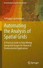 Automating the Analysis of Spatial Grids : A Practical Guide to Data Mining Geospatial Images for Human & Environmental Applications - Valliappa Lakshmanan