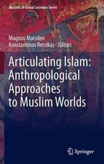 Articulating Islam : Anthropological Approaches to Muslim Worlds