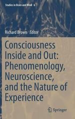 Consciousness Inside and Out : Phenomenology, Neuroscience, and the Nature of Experience