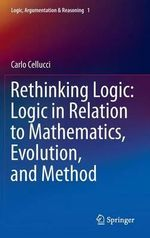 Rethinking Logic : Logic in Relation to Mathematics, Evolution, and Method - Carlo Cellucci