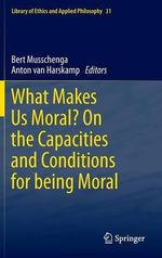 What Makes Us Moral? : on the Capacities and Conditions for Being Moral