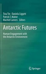 Antarctic Futures : Human Engagement with the Antarctic Environment