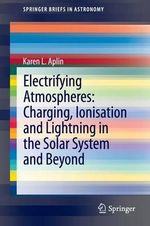 Electrifying Atmospheres : Charging, Ionization and Lightning in the Solar System and Beyond - Karen L. Aplin
