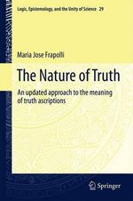 The Nature of Truth : An Updated Approach to the Meaning of Truth Ascriptions - Maria Jose Frapolli