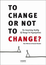 To Change or Not to Change : The Surprising Reality of Change in Organizations - Ralf Wetzel