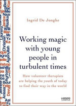 Working Magic with Young People in Turbulent Times : How Volunteer Therapists are Helping the Youth of Today to Find Their Way - Ingrid De Jonghe