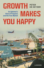 Growth Makes You Happy : An Optimist's View of Progress and the Free Market - Peter De Keyzer
