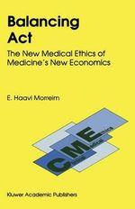 Balancing Act : The New Medical Ethics of Medicine's New Economics - E.Haavi Morreim