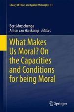What Makes Us Moral? On the Capacities and Conditions for Being Moral : Library of Ethics and Applied Philosophy