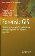 Forensic GIS : The Role of Geospatial Technologies for Investigating Crime and Providing Evidence