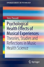 Psychological Health Effects of Musical Experiences : Theories, Studies and Reflections in Music Health Science - Tores Theorell