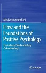 Flow and the Foundations of Positive Psychology : The Collected Works of Mihaly Csikszentmihalyi - Mihaly Csikszentmihalyi