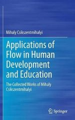 Applications of Flow in Human Development and Education : The Collected Works of Mihaly Csikszentmihalyi - Mihaly Csikszentmihalyi