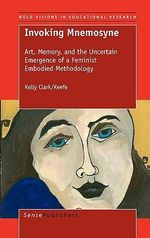 Invoking Mnemosyne : Art, Memory, and the Uncertain Emergence of a Feminist Embodied Methodology - Kelly Clark Keefe