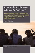 Academic Achievers : Whose Definition?: An Ethnographic Study Examining the Literacy [Under] Development of English Language Learners in Th - P W Orelus