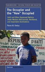 The Occupier and the New Occupied : Haiti and Other Oppressed Nations Under Western Neocolonial, Neoliberal, and Imperialist Dominations - Pierre W Orelus
