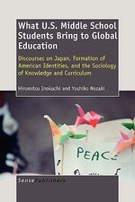 What U.S. Middle School Students Bring to Global Education : Discourses on Japan, Formation of American Identities, and the Sociology of Knowledge and Curriculum - Hiromitsu Inokuchi