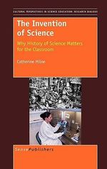 The Invention of Science : Why History of Science Matters for the Classroom - Catherine Milne