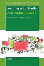Learning with Adults : A Critical Pedagogical Introduction - Leona M English