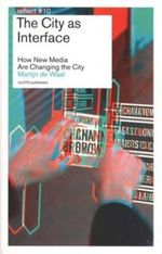 The City as Interface - How New Media are Changing the City : How New Media Are Changing the City - Martijn De Waal