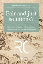 Fair and Just Solutions : Alternatives to Litigation in Nazi-Looted Art Disputes: Status Quo and New Developments