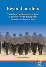 Beyond Borders : The Role of the Netherlands Army in Public Security During Crisis Management Operations - Peter Neuteboom