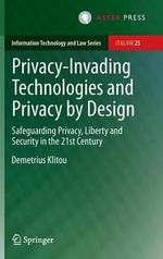 Privacy-Invading Technologies and Privacy by Design : Safeguarding Privacy, Liberty & Security in the 21st Century - Demetrius Klitou