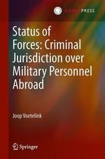 Status of Forces : Criminal Jurisdiction Over Military Personnel Abroad - Joop Voetelink
